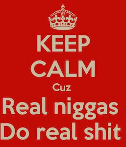 keep-calm-cuz-real-niggas-do-real-shit